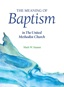 The Meaning of Baptism in The United Methodist Church is a new companion booklet to By Water and the Spirit for individual and small group study. Image courtesy of Discipleship Ministries.